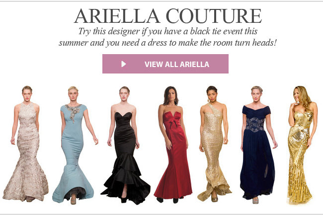 Ariella Couture. Try this designer if you have a black tie event this summer and you need a dress to make the room turn heads!