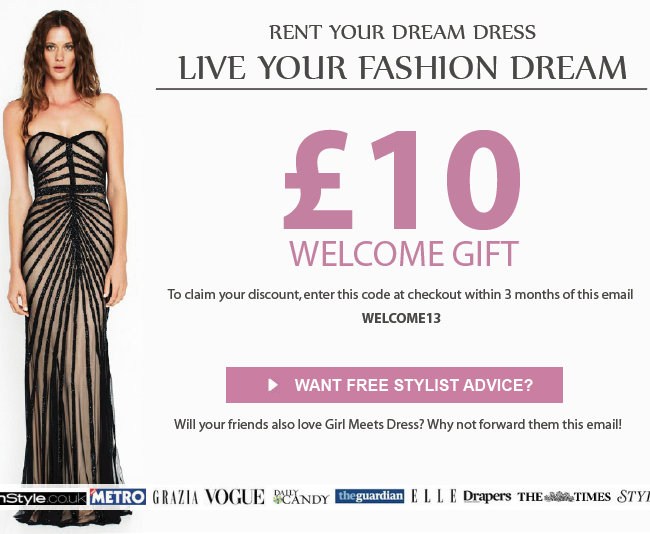 RENT YOUR DREAM DRESS / LIVE YOUR FASHION DREAM. Here is your £10 WELCOME GIFT. Try Girl Meets Dress today! To claim your discount, enter this code at checkout 'WELCOME13' Will your friends also love Girl Meets Dress? Why not forward them this email!